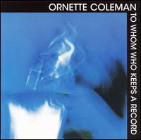 COLEMAN ORNETTE: TO WHOM KEEPS A RECORD
