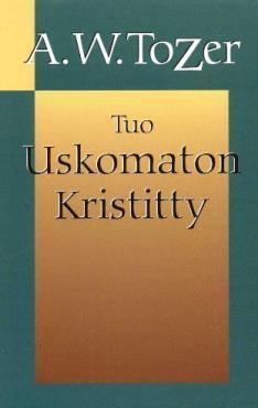TUO USKOMATON KRISTITTY - A.W. TOZER